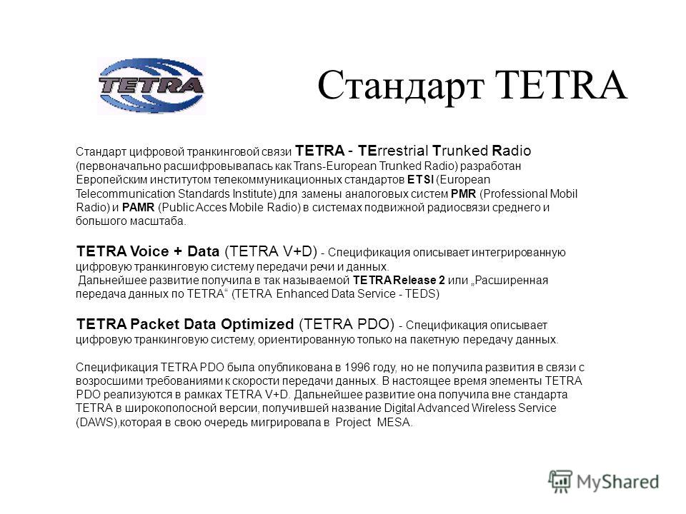 Стандарт TETRA Стандарт цифровой транкинговой связи TETRA - TErrestrial Trunked Radio (первоначально расшифровывалась как Trans-European Trunked Radio) разработан Европейским институтом телекоммуникационных стандартов ETSI (European Telecommunication
