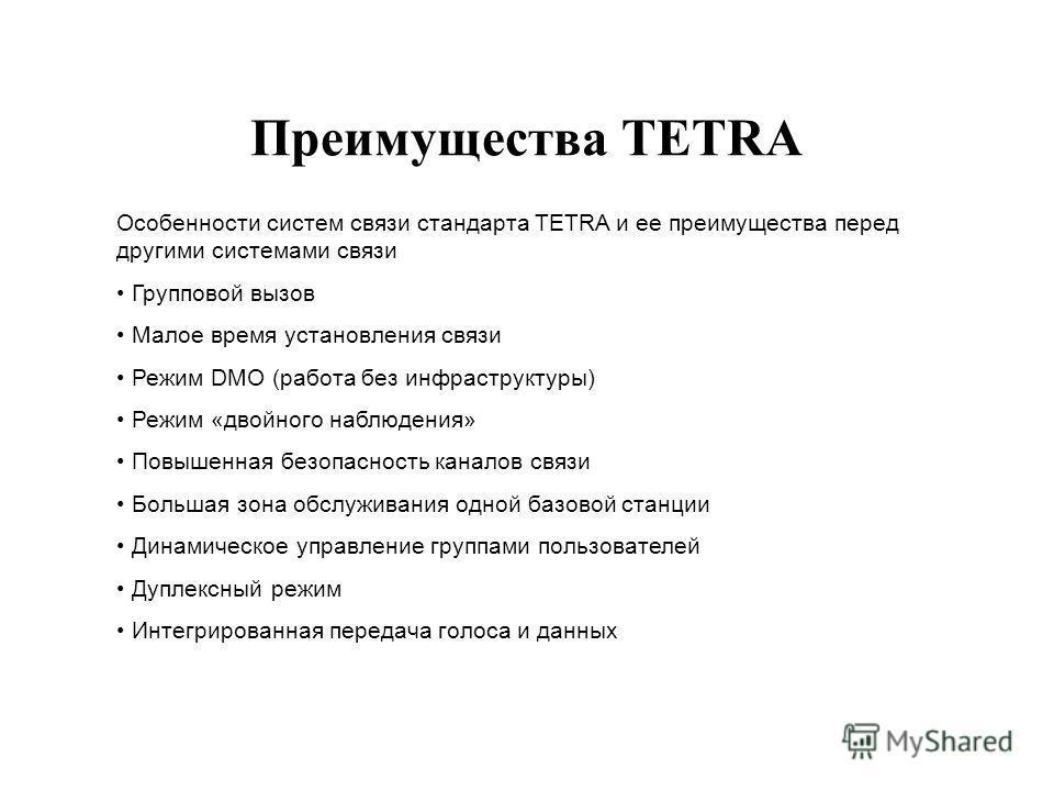 Преимущества TETRA Особенности систем связи стандарта TETRA и ее преимущества перед другими системами связи Групповой вызов Малое время установления связи Режим DMO (работа без инфраструктуры) Режим «двойного наблюдения» Повышенная безопасность канал