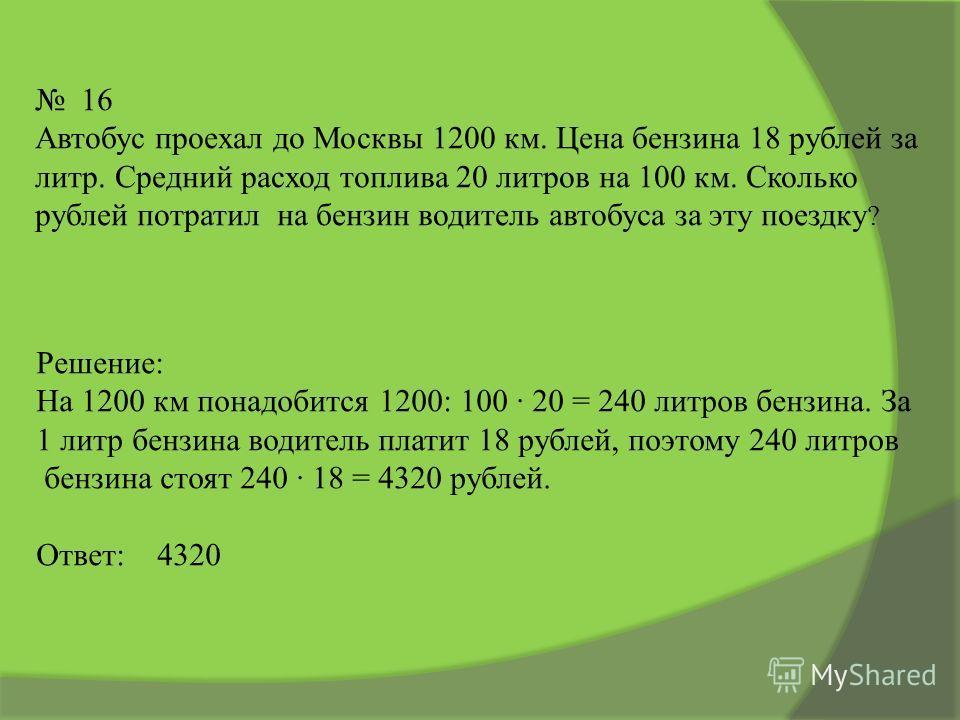 16 Автобус проехал до Москвы 1200 км. Цена бензина 18 рублей за литр. Средний расход топлива 20 литров на 100 км. Сколько рублей потратил на бензин водитель автобуса за эту поездку ? Решение: На 1200 км понадобится 1200: 100 20 = 240 литров бензина.