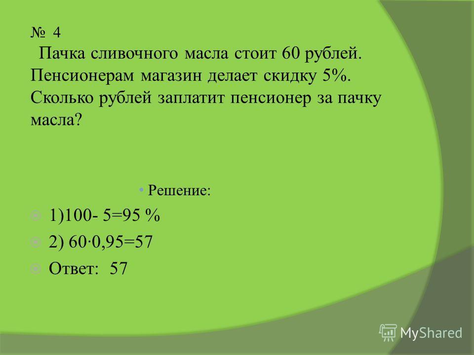4 Пачка сливочного масла стоит 60 рублей. Пенсионерам магазин делает скидку 5%. Сколько рублей заплатит пенсионер за пачку масла? Решение: 1)100- 5=95 % 2) 600,95=57 Ответ: 57
