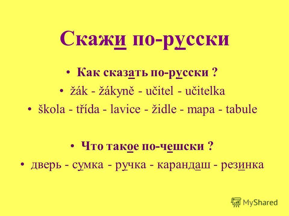 Скажи по-русски Как сказать по-русски ? žák - žákyně - učitel - učitelka škola - třída - lavice - židle - mapa - tabule Что такое по-чешски ? дверь - сумка - ручка - карандаш - резинка
