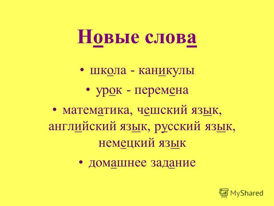 Новые слова школа - каникулы урок - перемена математика, чешский язык, английский язык, русский язык, немецкий язык домашнее задание