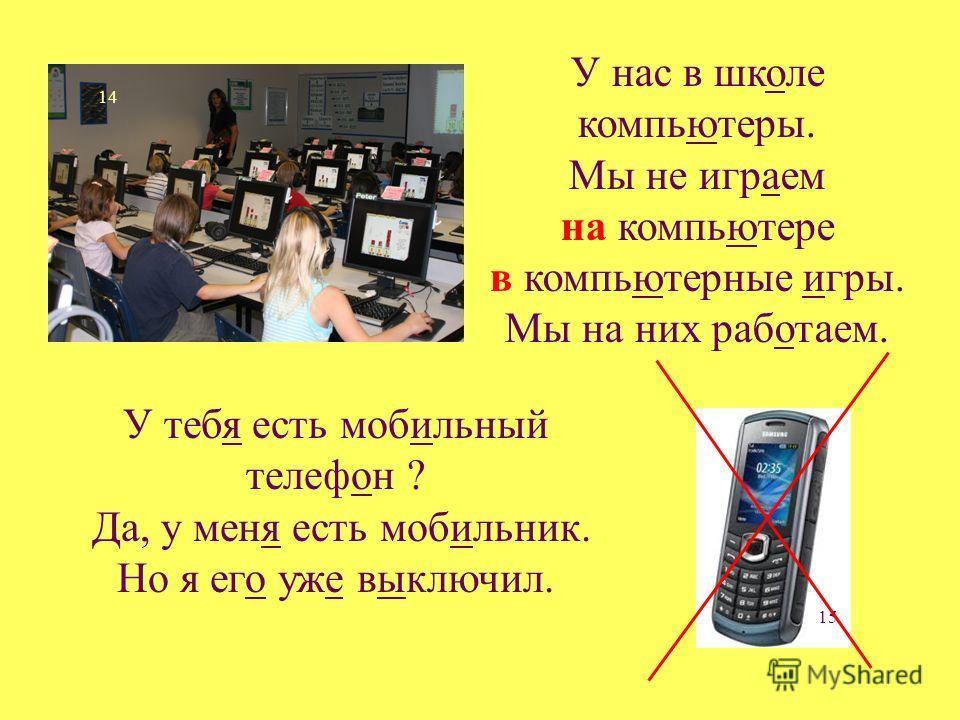 14 15 У нас в школе компьютеры. Мы не играем на компьютере в компьютерные игры. Мы на них работаем. У тебя есть мобильный телефон ? Да, у меня есть мобильник. Но я его уже выключил.