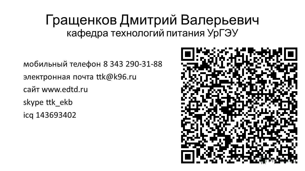 Гращенков Дмитрий Валерьевич кафедра технологий питания УрГЭУ мобильный телефон 8 343 290-31-88 электронная почта ttk@k96. ru сайт www.edtd.ru skype ttk_ekb icq 143693402