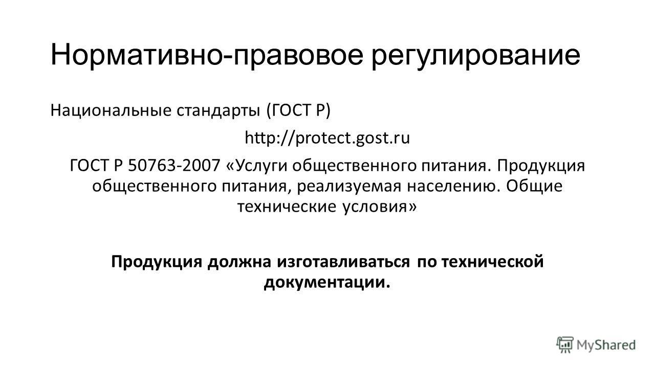 Нормативно-правовое регулирование Национальные стандарты (ГОСТ Р) http://protect.gost.ru ГОСТ Р 50763-2007 «Услуги общественного питания. Продукция общественного питания, реализуемая населению. Общие технические условия» Продукция должна изготавливат