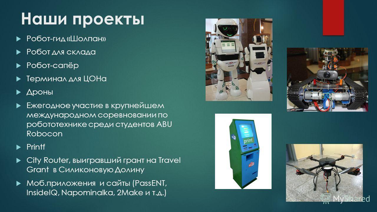Робот-гид «Шолпан» Робот для склада Робот-сапёр Терминал для ЦОНа Дроны Ежегодное участие в крупнейшем международном соревновании по робототехнике среди студентов ABU Robocon Printf City Router, выигравший грант на Travel Grant в Силиконовую Долину М
