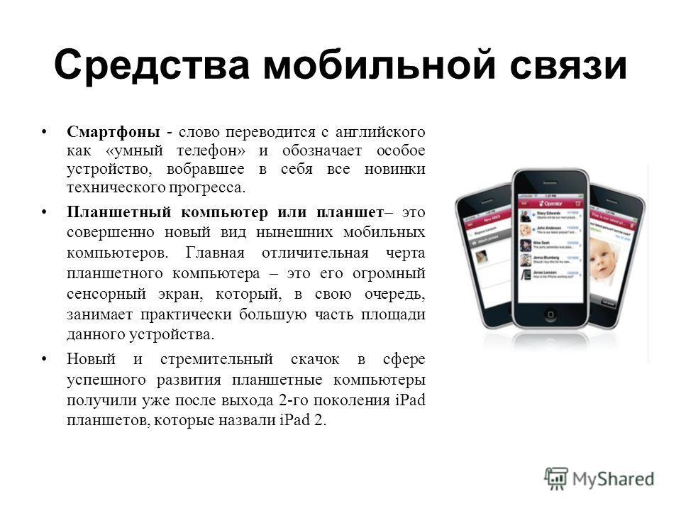 Средства мобильной связи Смартфоны - слово переводится с английского как «умный телефон» и обозначает особое устройство, вобравшее в себя все новинки технического прогресса. Планшетный компьютер или планшет– это совершенно новый вид нынешних мобильны