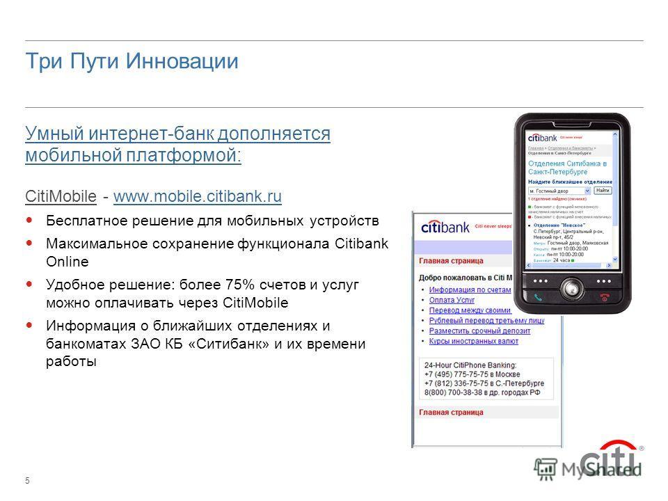 5 Три Пути Инновации Умный интернет-банк дополняется мобильной платформой: CitiMobile - www.mobile.citibank.ru Бесплатное решение для мобильных устройств Максимальное сохранение функционала Citibank Online Удобное решение: более 75% счетов и услуг мо