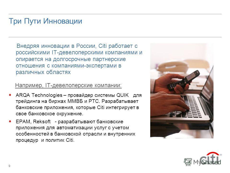 9 Три Пути Инновации Внедряя инновации в России, Citi работает с российскими IT-девелоперскими компаниями и опирается на долгосрочные партнерские отношения с компаниями-экспертами в различных областях Например, IT-девелоперские компании: ARQA Technol