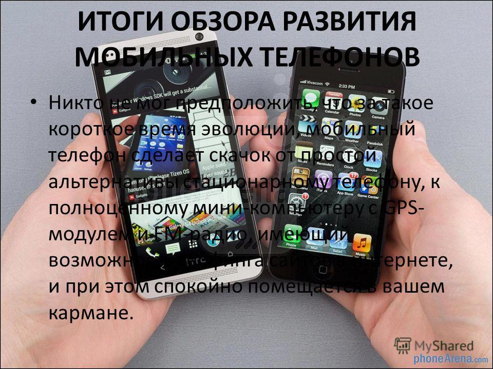 ИТОГИ ОБЗОРА РАЗВИТИЯ МОБИЛЬНЫХ ТЕЛЕФОНОВ Никто не мог предположить, что за такое короткое время эволюции, мобильный телефон сделает скачок от простой альтернативы стационарному телефону, к полноценному мини-компьютеру с GPS- модулем и FM-радио, имею