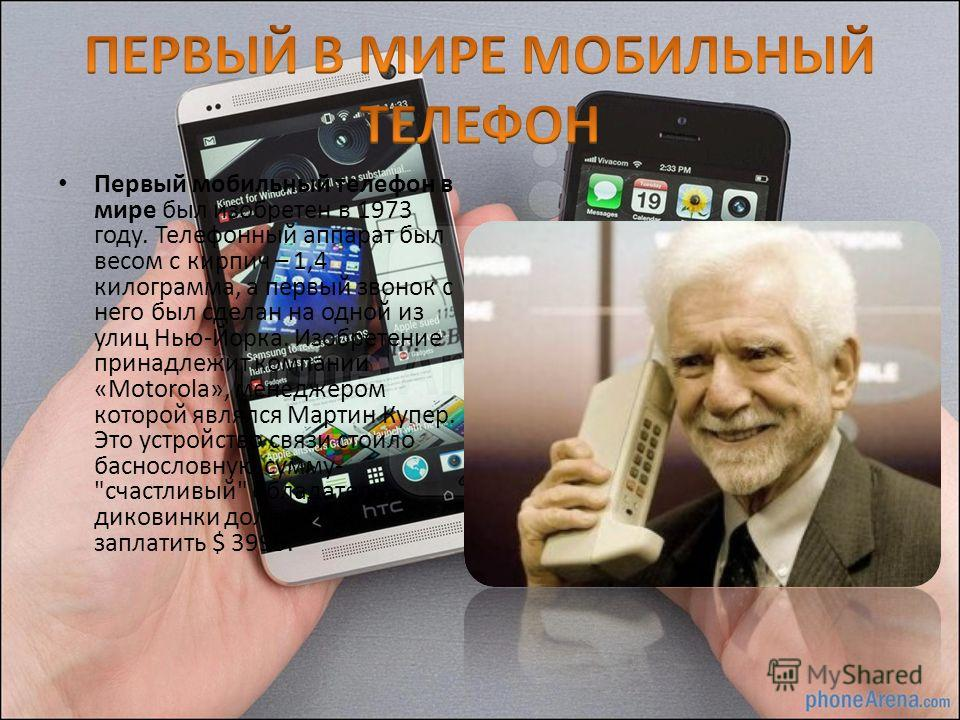 Первый мобильный телефон в мире был изобретен в 1973 году. Телефонный аппарат был весом с кирпич – 1,4 килограмма, а первый звонок с него был сделан на одной из улиц Нью-Йорка. Изобретение принадлежит компании «Motorola», менеджером которой являлся М