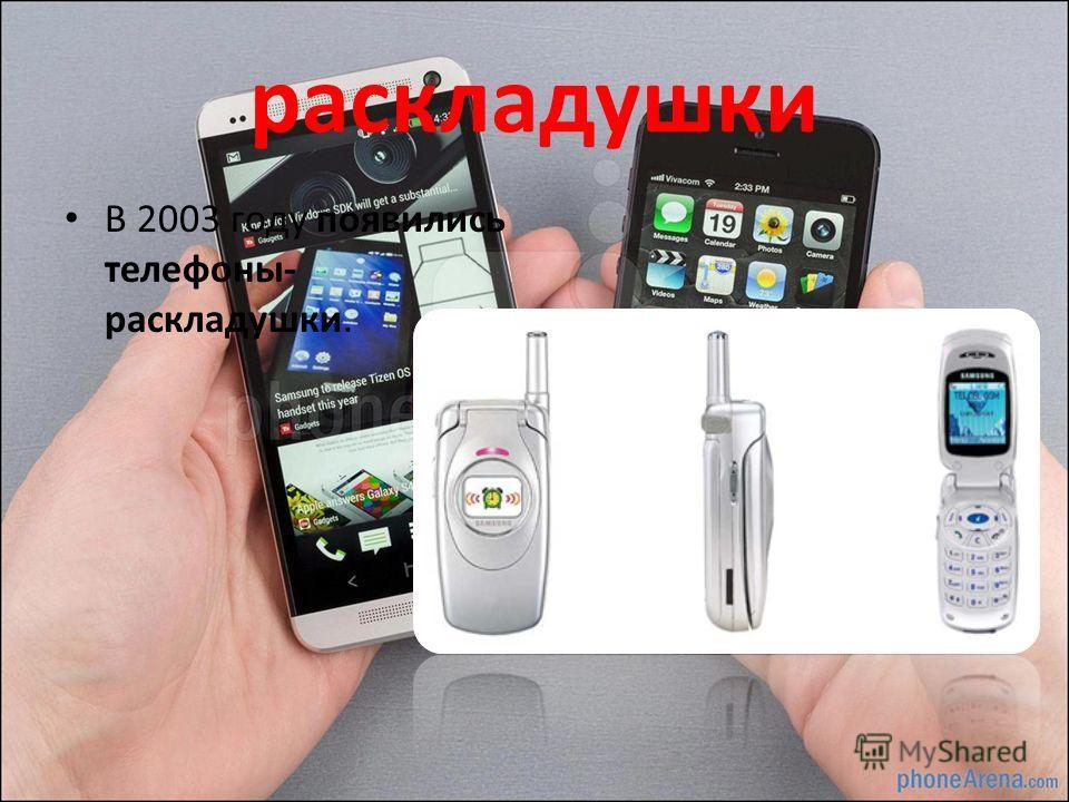 раскладушки В 2003 году появились телефоны- раскладушки.