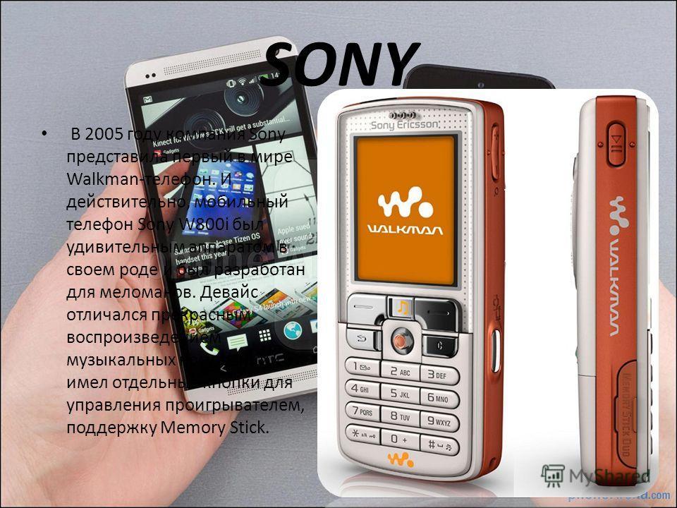 SONY В 2005 году компания Sony представила первый в мире Walkman-телефон. И действительно, мобильный телефон Sony W800i был удивительным аппаратом в своем роде и был разработан для меломанов. Девайс отличался прекрасным воспроизведением музыкальных к