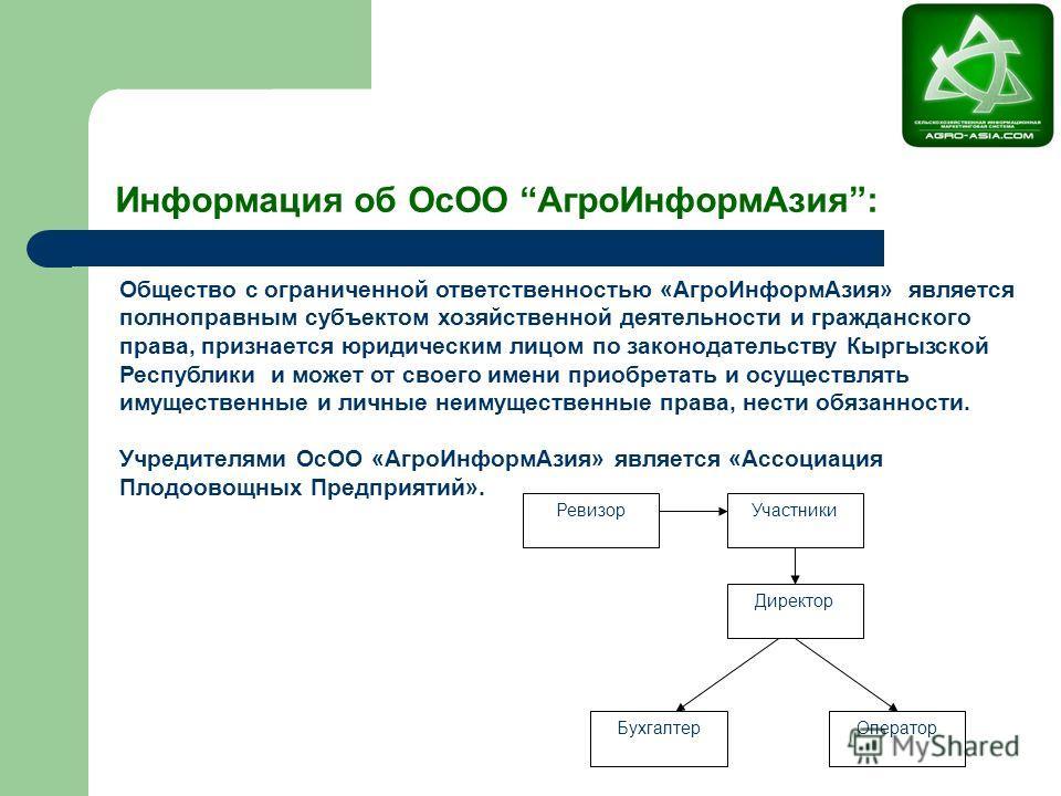 Участники Директор Ревизор Бухгалтер Оператор Общество с ограниченной ответственностью «Агро ИнформАзия» является полноправным субъектом хозяйственной деятельности и гражданского права, признается юридическим лицом по законодательству Кыргызской Респ