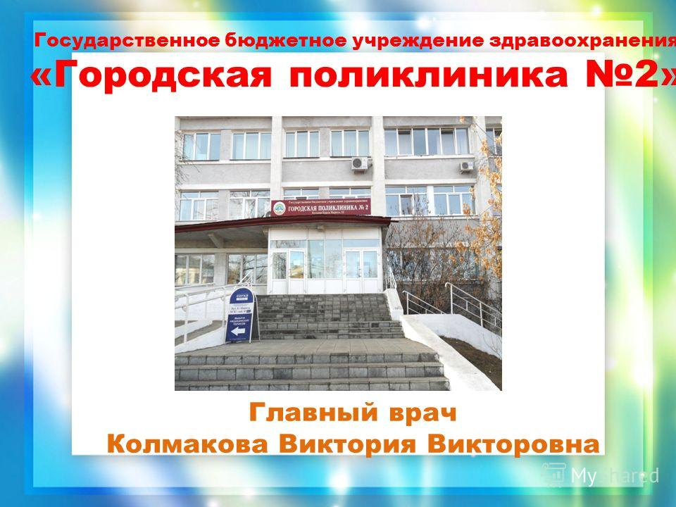 Государственное бюджетное учреждение здравоохранения «Городская поликлиника 2» Главный врач Колмакова Виктория Викторовна