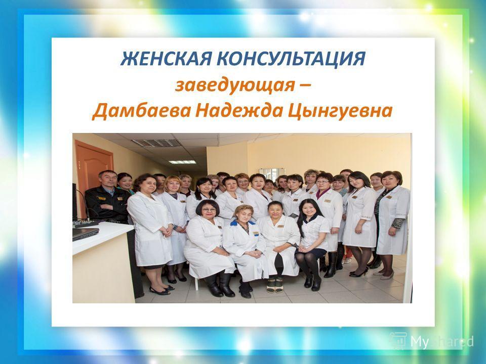 ЖЕНСКАЯ КОНСУЛЬТАЦИЯ заведующая – Дамбаева Надежда Цынгуевна
