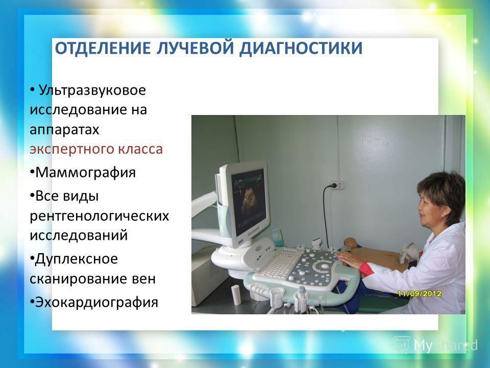 ОТДЕЛЕНИЕ ЛУЧЕВОЙ ДИАГНОСТИКИ Ультразвуковое исследование на аппаратах экспертного класса Маммография Все виды рентгенологических исследований Дуплексное сканирование вен Эхокардиография