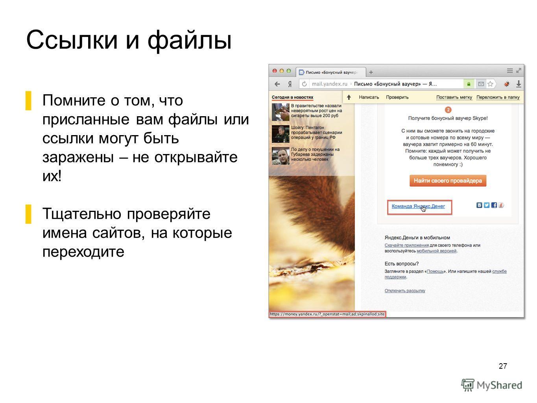Ссылки и файлы 27 Помните о том, что присланные вам файлы или ссылки могут быть заражены – не открывайте их! Тщательно проверяйте имена сайтов, на которые переходите