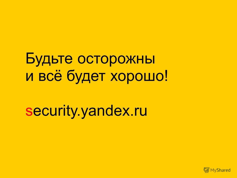 Будьте осторожны и всё будет хорошо! security.yandex.ru