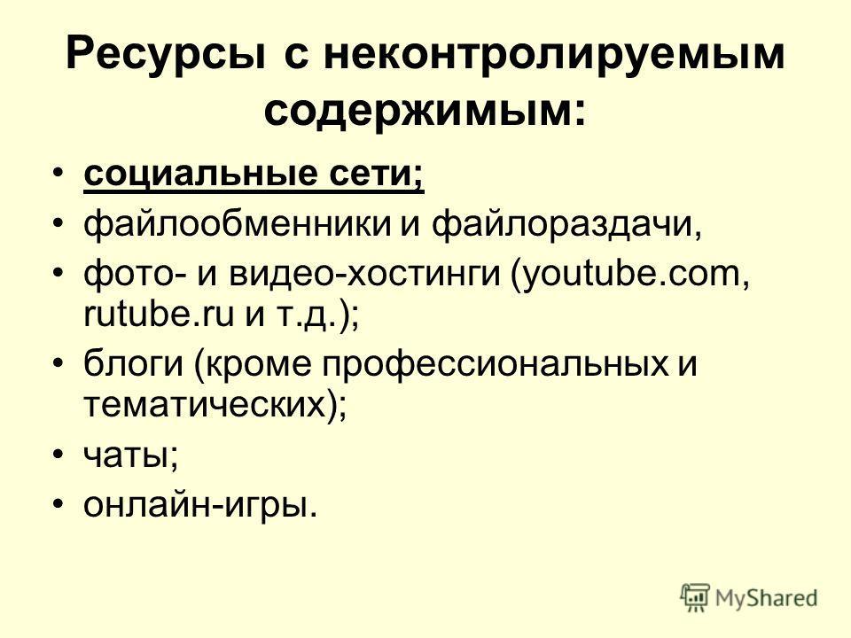 Ресурсы с неконтролируемым содержимым: социальные сети; файлообменники и файлораздачи, фото- и видео-хостинги (youtube.com, rutube.ru и т.д.); блоги (кроме профессиональных и тематических); чаты; онлайн-игры.