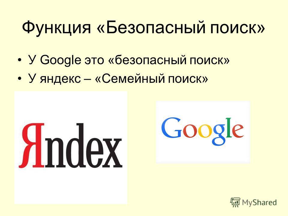 Функция «Безопасный поиск» У Google это «безопасный поиск» У яндекс – «Семейный поиск»