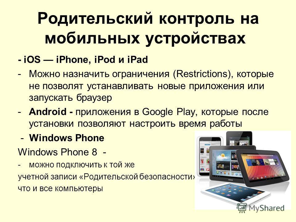 Родительский контроль на мобильных устройствах - iOS iPhone, iPod и iPad -Можно назначить ограничения (Restrictions), которые не позволят устанавливать новые приложения или запускать браузер -Android - приложения в Google Play, которые после установк