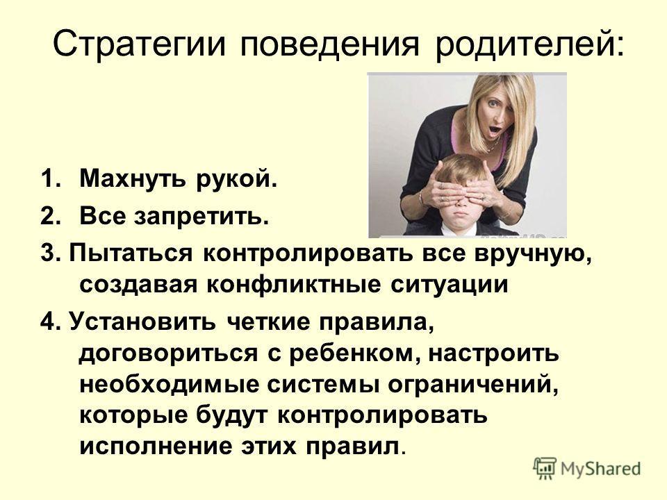 Стратегии поведения родителей: 1. Махнуть рукой. 2. Все запретить. 3. Пытаться контролировать все вручную, создавая конфликтные ситуации 4. Установить четкие правила, договориться с ребенком, настроить необходимые системы ограничений, которые будут к