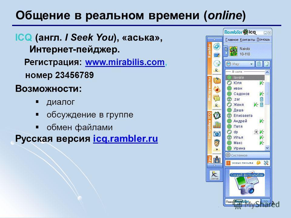 10 Общение в реальном времени (online) ICQ (англ. I Seek You), «аська», Интернет-пейджер. Регистрация: www.mirabilis.com,www.mirabilis.com номер 23456789 Возможности: диалог обсуждение в группе обмен файлами Русская версия icq.rambler.ruicq.rambler.r