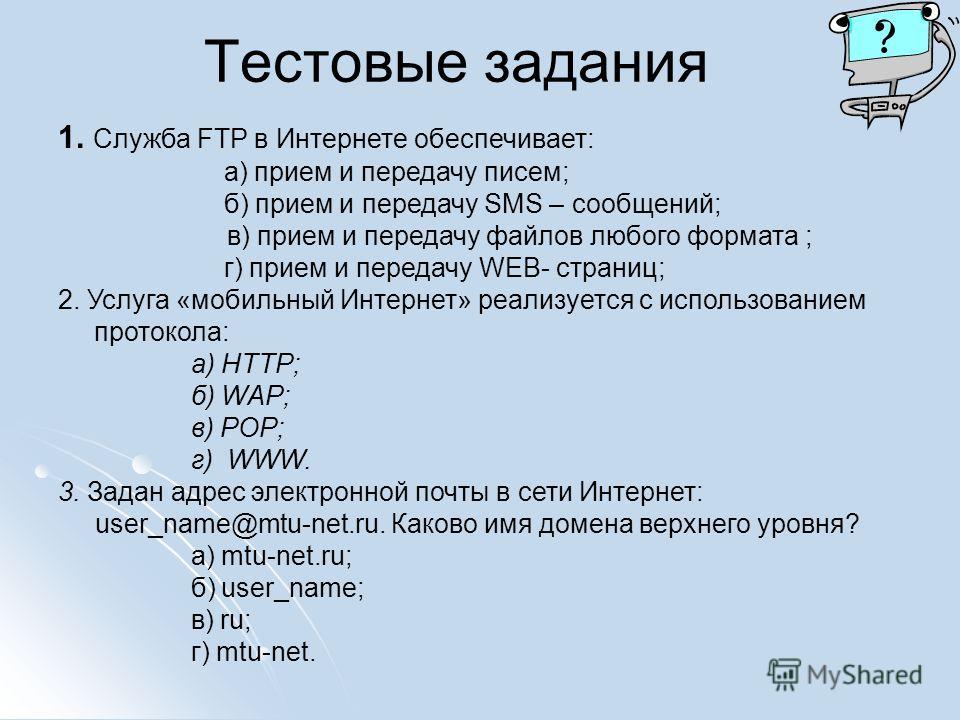 Тестовые задания 1. Служба FTP в Интернете обеспечивает: а) прием и передачу писем; б) прием и передачу SMS – сообщений; в) прием и передачу файлов любого формата ; г) прием и передачу WEB- страниц; 2. Услуга «мобильный Интернет» реализуется с исполь