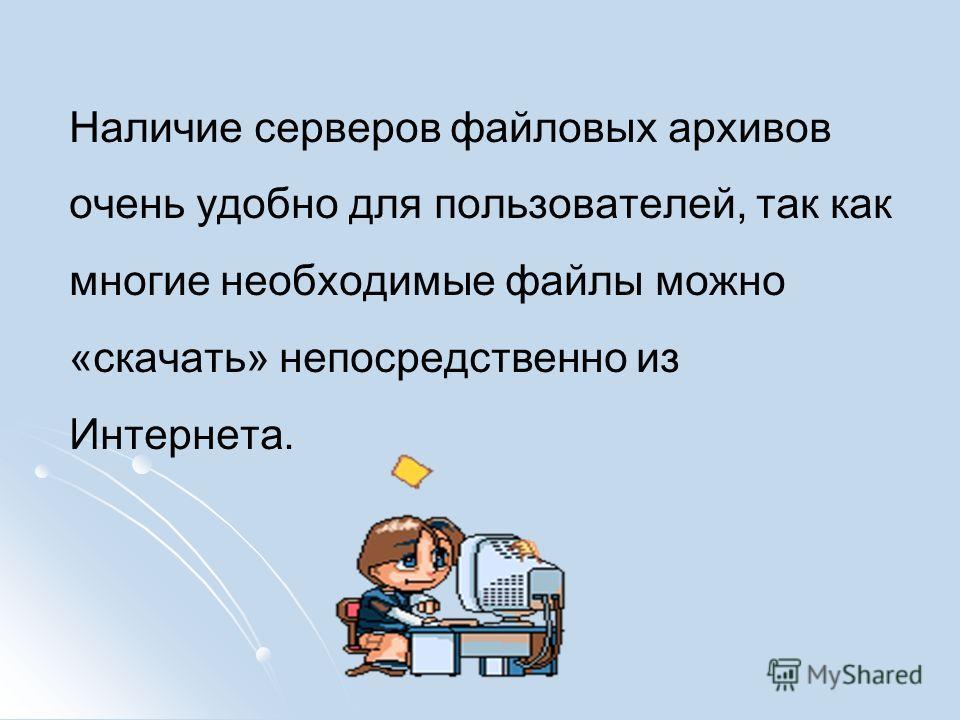 Наличие серверов файловых архивов очень удобно для пользователей, так как многие необходимые файлы можно «скачать» непосредственно из Интернета.