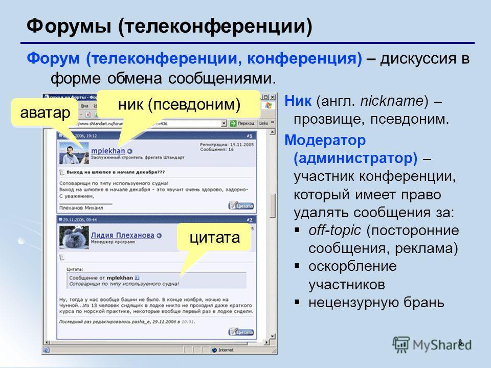 6 Форумы (телеконференции) Форум (телеконференции, конференция) – дискуссия в форме обмена сообщениями. аватар ник (псевдоним) цитата Ник (англ. nickname) – прозвище, псевдоним. Модератор (администратор) – участник конференции, который имеет право уд