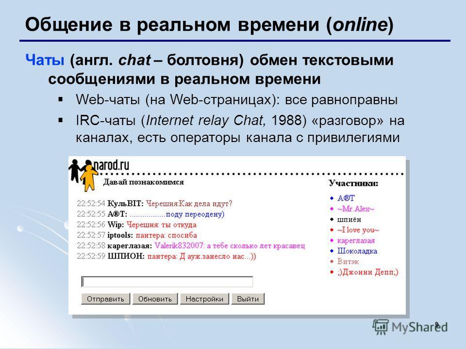 9 Общение в реальном времени (online) Чаты (англ. chat – болтовня) обмен текстовыми сообщениями в реальном времени Web-чаты (на Web-страницах): все равноправны IRC-чаты (Internet relay Chat, 1988) «разговор» на каналах, есть операторы канала с привил