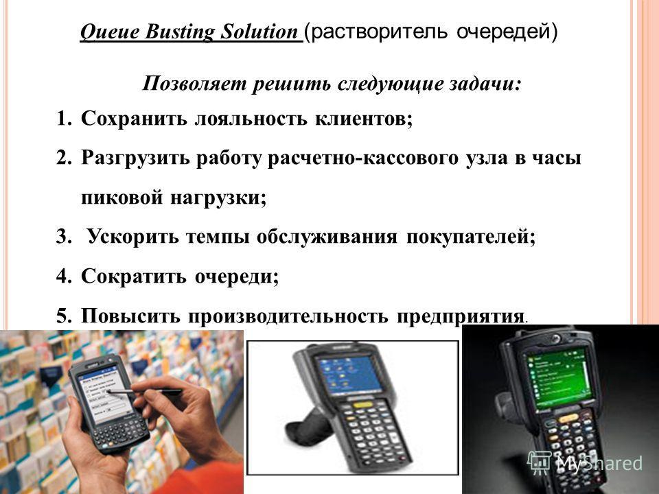 Queue Busting Solution (растворитель очередей) Позволяет решить следующие задачи: 1. Сохранить лояльность клиентов; 2. Разгрузить работу расчетно-кассового узла в часы пиковой нагрузки; 3. Ускорить темпы обслуживания покупателей; 4. Сократить очереди