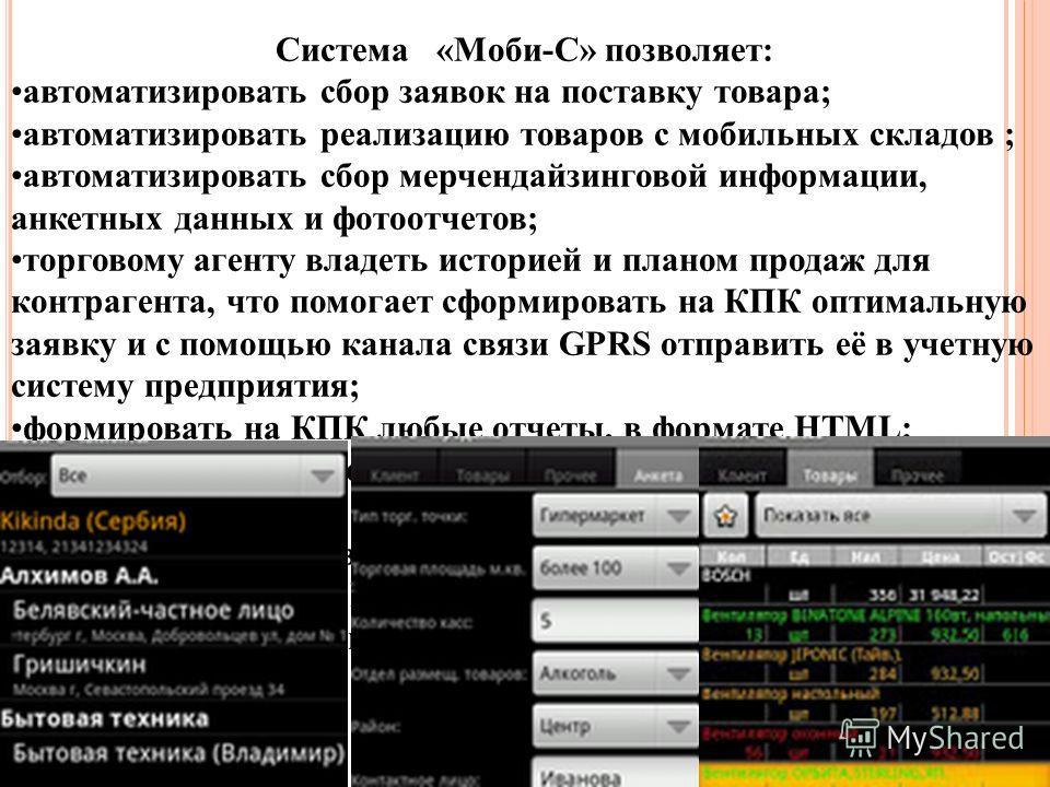 Система «Моби-С» позволяет: автоматизировать сбор заявок на поставку товара; автоматизировать реализацию товаров с мобильных складов ; автоматизировать сбор мерчендайзинговой информации, анкетных данных и фотоотчетов; торговому агенту владеть историе