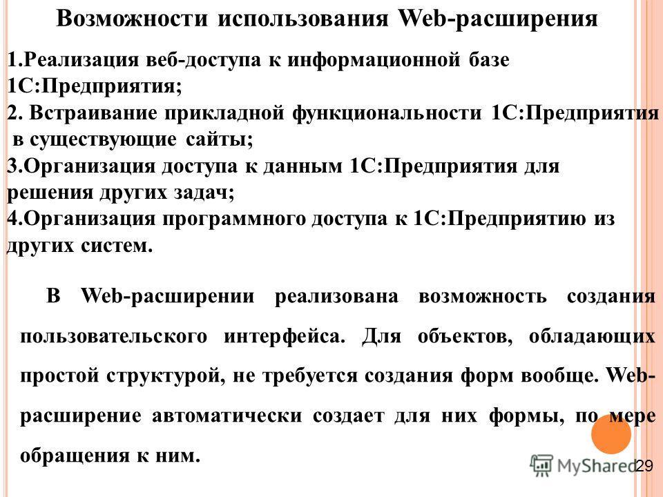 Возможности использования Web-расширения 1. Реализация веб-доступа к информационной базе 1С:Предприятия; 2. Встраивание прикладной функциональности 1С:Предприятия в существующие сайты; 3. Организация доступа к данным 1С:Предприятия для решения других
