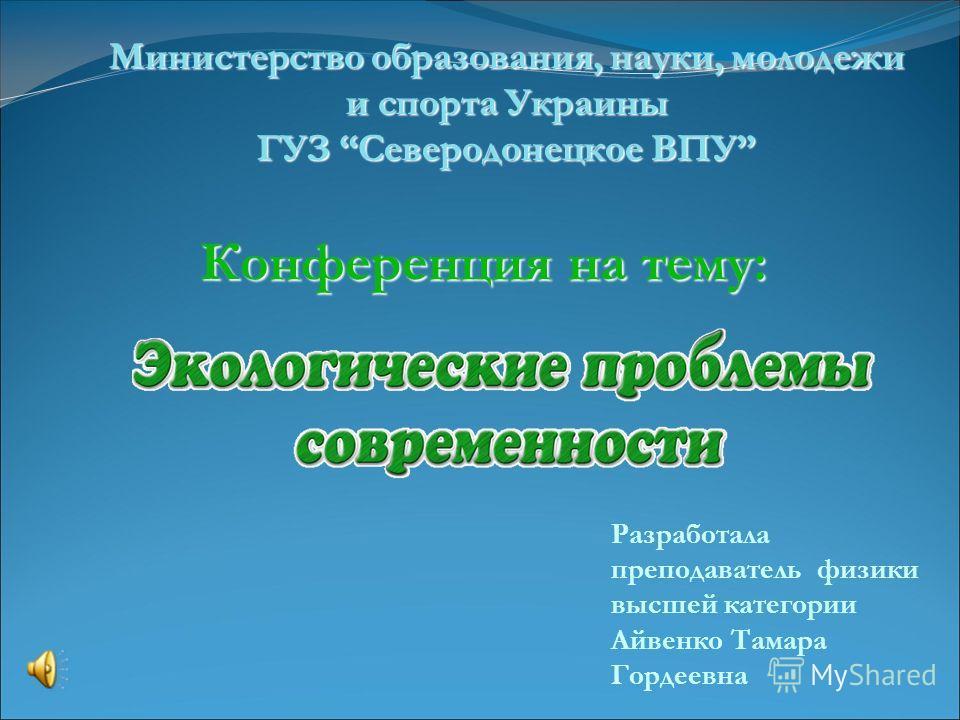 Министерство образования, науки, молодежи и спорта Украины ГУЗ Северодонецкое ВПУ Разработала преподаватель физики высшей категории Айвенко Тамара Гордеевна Конференция на тему: