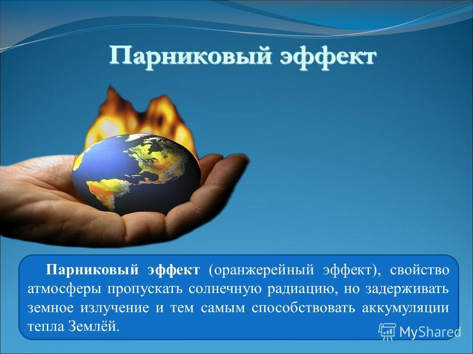 Парниковый эффект (оранжерейный эффект), свойство атмосферы пропускать солнечную радиацию, но задерживать земное излучение и тем самым способствовать аккумуляции тепла Землёй. Парниковый эффект