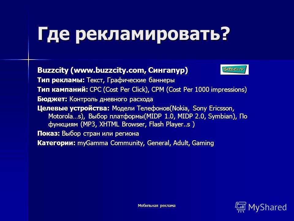 Где рекламировать? Buzzcity (www.buzzcity.com, Сингапур) Тип рекламы: Текст, Графические баннеры Тип кампаний: CPC (Cost Per Click), CPM (Cost Per 1000 impressions) Бюджет: Контроль дневного расхода Целевые устройства: Модели Телефонов(Nokia, Sony Er