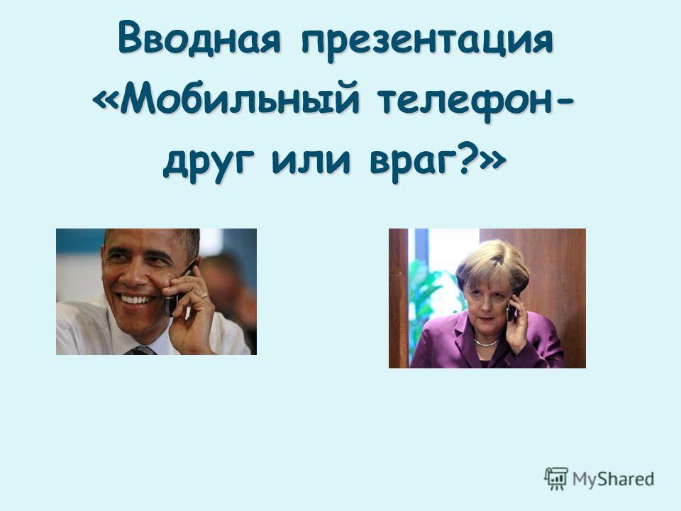 Вводная презентация «Мобильный телефон- друг или враг?»
