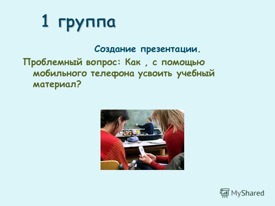 Создание презентации. Проблемный вопрос: Как, с помощью мобильного телефона усвоить учебный материал?