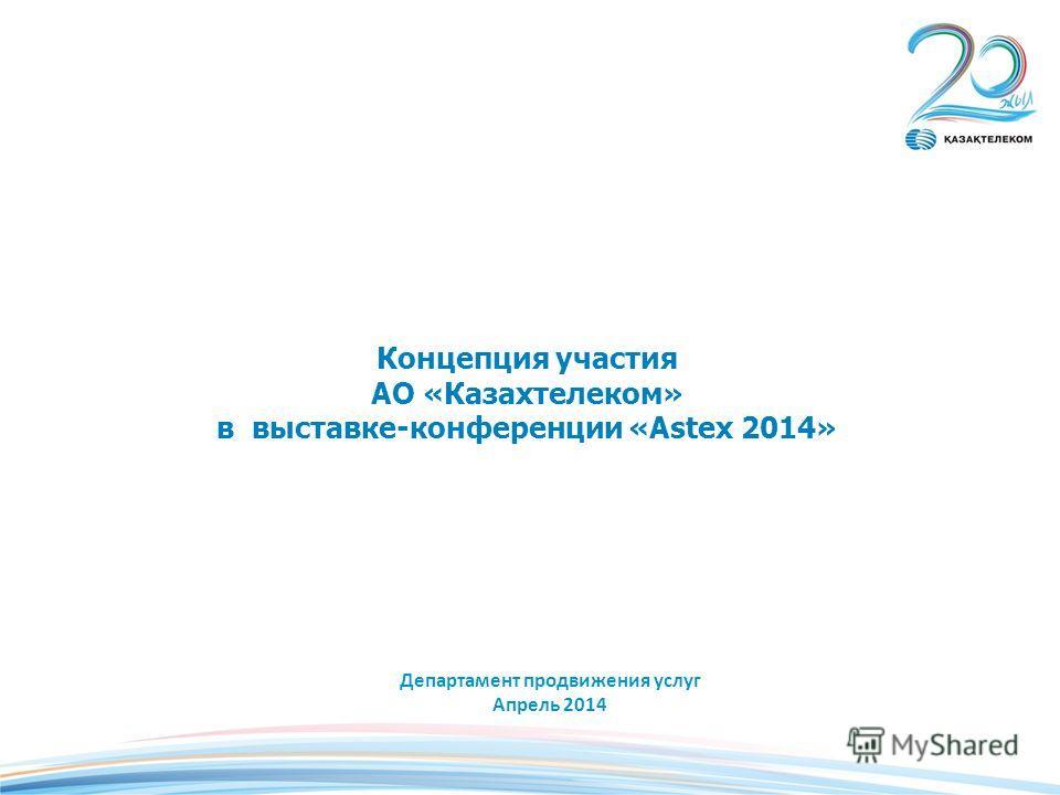 Концепция участия АО «Казахтелеком» в выставке-конференции «Astex 2014» Департамент продвижения услуг Апрель 2014