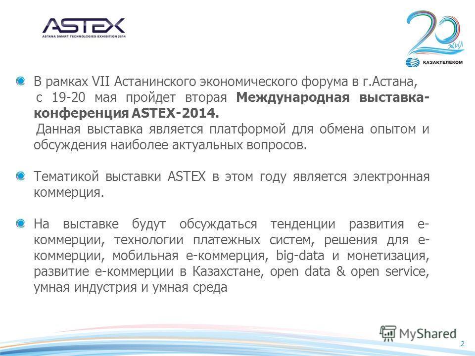 2 В рамках VII Астанинского экономического форума в г.Астана, с 19-20 мая пройдет вторая Международная выставка- конференция ASTEX-2014. Данная выставка является платформой для обмена опытом и обсуждения наиболее актуальных вопросов. Тематикой выстав