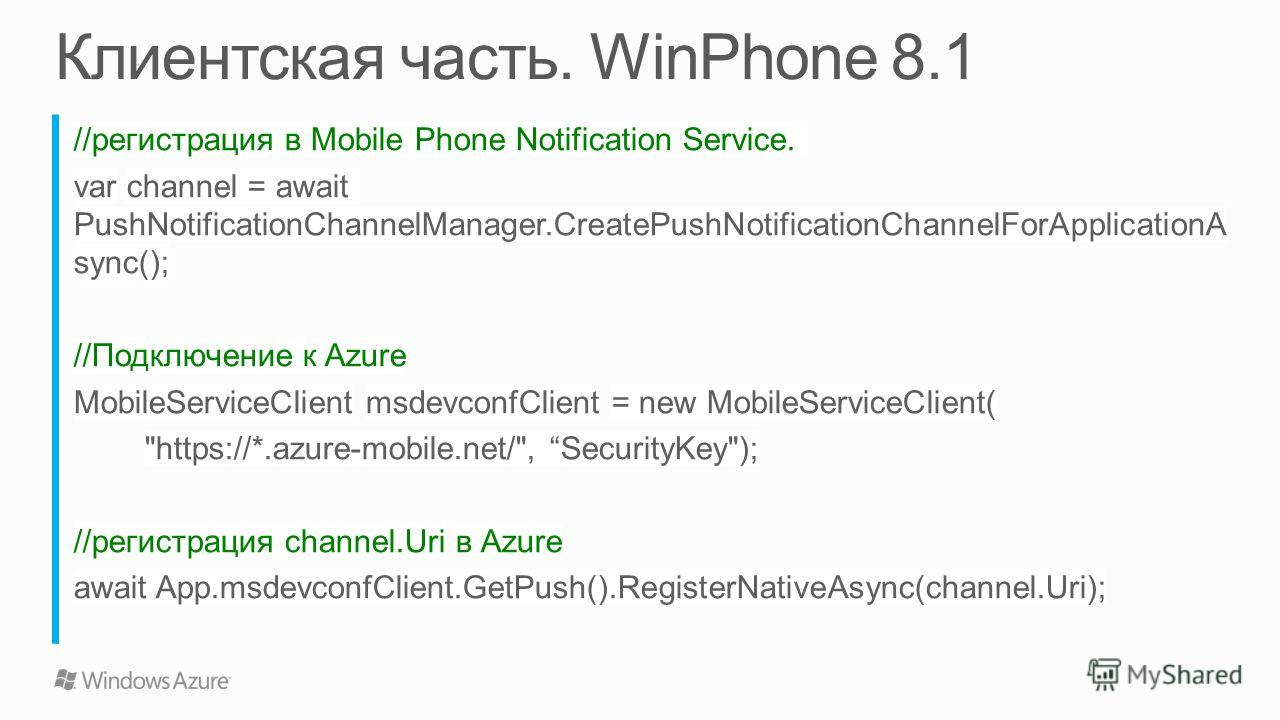 //регистрация в Mobile Phone Notification Service. var channel = await PushNotificationChannelManager.CreatePushNotificationChannelForApplicationA sync(); //Подключение к Azure MobileServiceClient msdevconfClient = new MobileServiceClient(