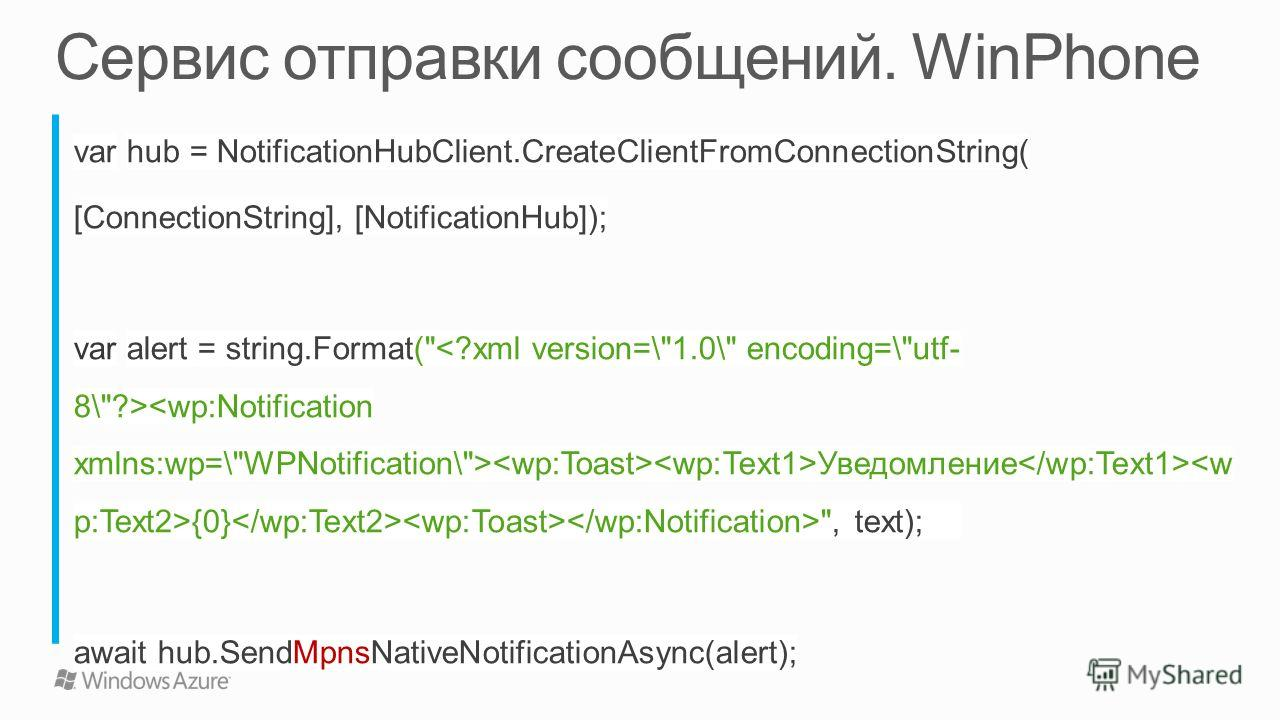 var hub = NotificationHubClient.CreateClientFromConnectionString( [ConnectionString], [NotificationHub]); var alert = string.Format( Уведомление {0} , text); await hub.SendMpnsNativeNotificationAsync(alert);