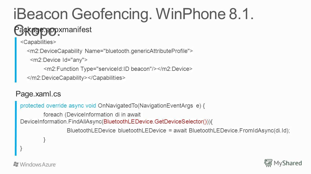 Package.appxmanifest protected override async void OnNavigatedTo(NavigationEventArgs e) { foreach (DeviceInformation di in await DeviceInformation.FindAllAsync(BluetoothLEDevice.GetDeviceSelector())){ BluetoothLEDevice bluetoothLEDevice = await Bluet