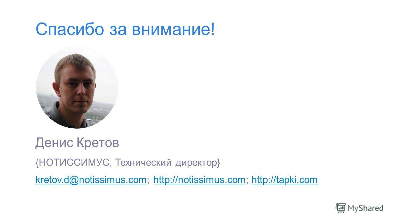 Спасибо за внимание! Денис Кретов {НОТИССИМУС, Технический директор} kretov.d@notissimus.comkretov.d@notissimus.com; http://notissimus.com; http://tapki.comhttp://notissimus.comhttp://tapki.com