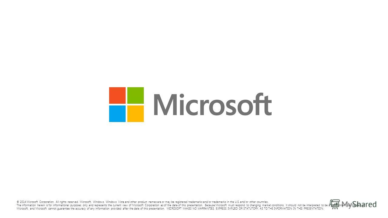 © 2014 Microsoft Corporation. All rights reserved. Microsoft, Windows, Windows Vista and other product names are or may be registered trademarks and/or trademarks in the U.S. and/or other countries. The information herein is for informational purpose