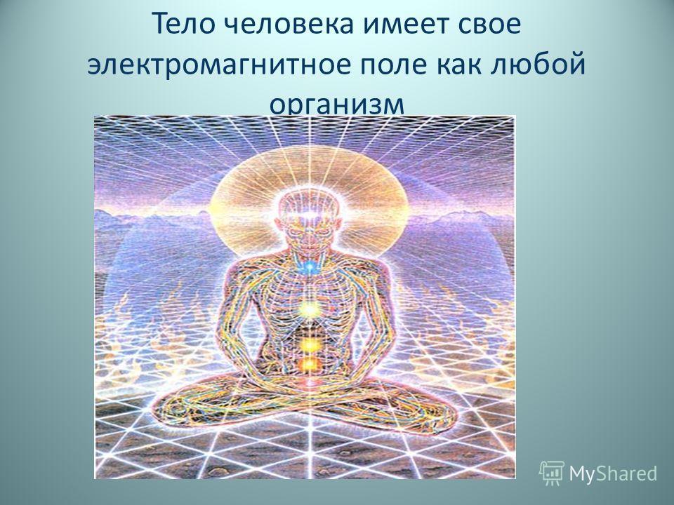 Тело человека имеет свое электромагнитное поле как любой организм