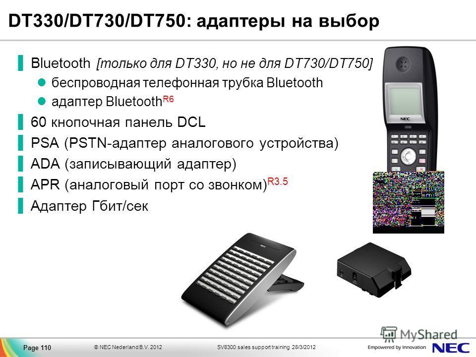 SV8300 sales support training 28/3/2012© NEC Nederland B.V. 2012 Page 110 DT330/DT730/DT750: адаптеры на выбор Bluetooth [только для DT330, но не для DT730/DT750] беспроводная телефонная трубка Bluetooth aдаптер Bluetooth R6 60 кнопочная панель DCL P