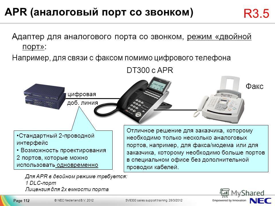 SV8300 sales support training 28/3/2012© NEC Nederland B.V. 2012 Page 112 APR (аналоговый порт со звонком) Адаптер для аналогового порта со звонком, режим «двойной порт»: Например, для связи с факсом помимо цифрового телефона Факс Отличное решение дл